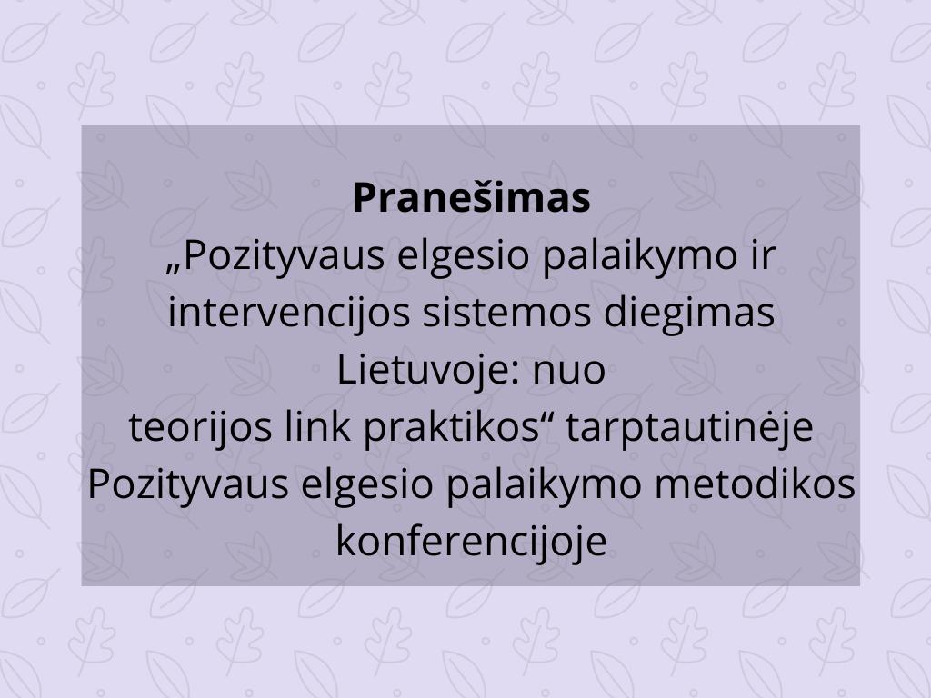 """Pranešimas """"Pozityvaus elgesio palaikymo ir intervencijos sistemos diegimas Lietuvoje: nuo teorijos link praktikos"""" tarptautinėje Pozityvaus elgesio palaikymo metodikos konferencijoje"""